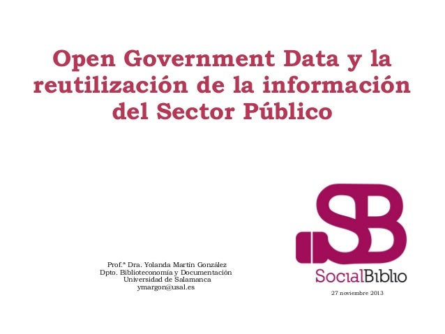 Open Government Data y la reutilización de la información del Sector Público  Prof.ª Dra. Yolanda Martín González Dpto. Bi...