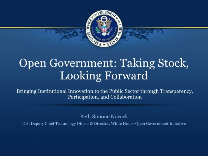 Open Government: Taking Stock, Looking Forward Beth Simone Noveck U.S. Deputy Chief Technology Officer & Director, White H...