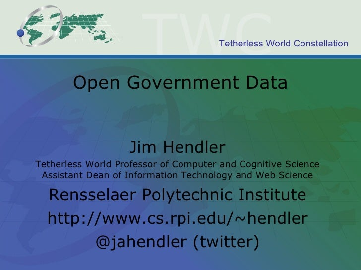 Open Government Data Jim Hendler Tetherless World Professor of Computer and Cognitive Science Assistant Dean of Informatio...