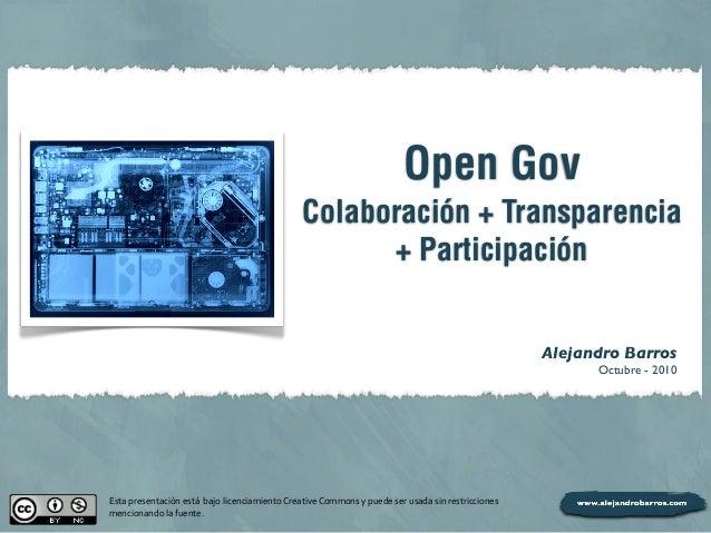 Open Gov Colaboración + Transparencia + Participación Alejandro Barros Octubre - 2010 Esta  presentación  está    ...