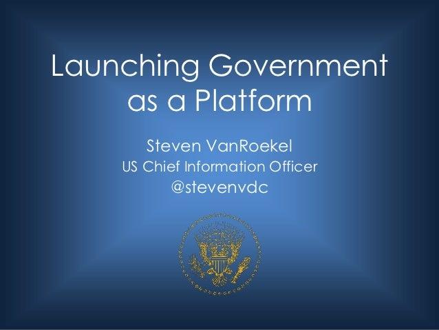Launching Government    as a Platform       Steven VanRoekel    US Chief Information Officer           @stevenvdc