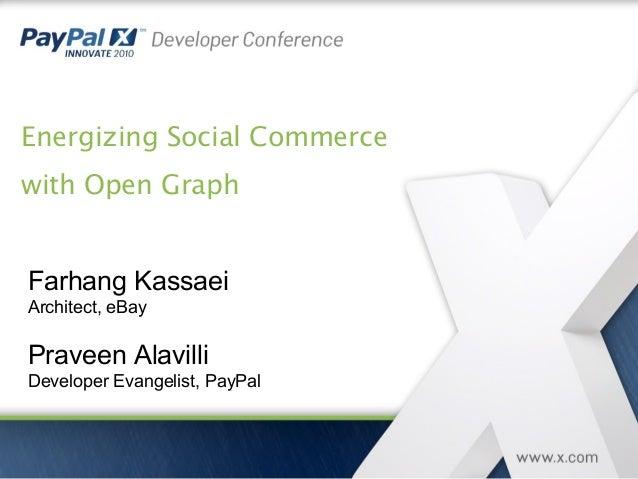Energizing Social Commerce with Open Graph Farhang Kassaei Architect, eBay Praveen Alavilli Developer Evangelist, PayPal