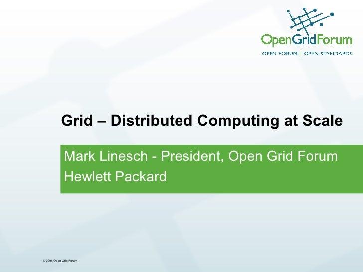 Grid – Distributed Computing at Scale Mark Linesch - President, Open Grid Forum Hewlett Packard