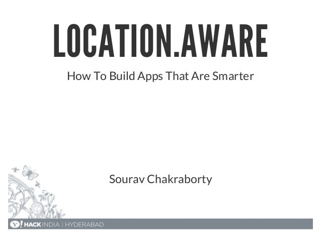 LOCATION.AWARE How To Build Apps That Are Smarter Sourav Chakraborty