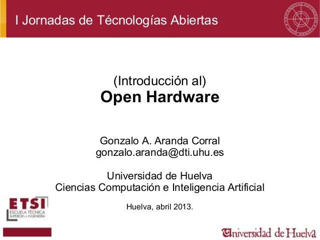 I Jornadas de Técnologías Abiertas(Introducción al)Open HardwareGonzalo A. Aranda Corralgonzalo.aranda@dti.uhu.esUniversid...