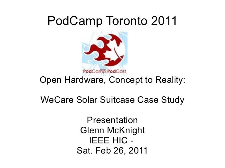 PodCamp Toronto 2011 Open Hardware, Concept to Reality:   WeCare Solar Suitcase Case Study Presentation Glenn McKnight IEE...