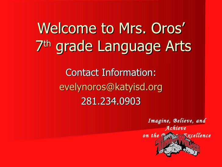 Welcome to Mrs. Oros'  7 th  grade Language Arts Contact Information: [email_address] 281.234.0903 Imagine, Believe, and A...