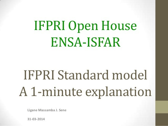 IFPRI Open House ENSA-ISFAR IFPRI Standard model A 1-minute explanation Ligane Massamba J. Sene 31-03-2014