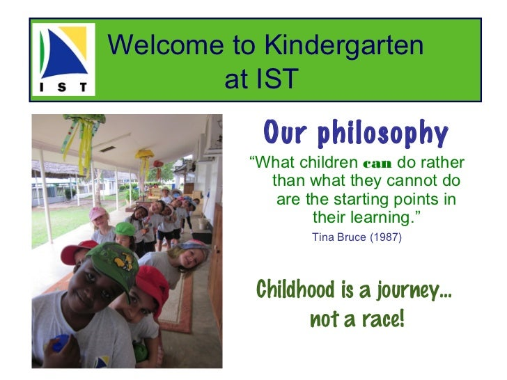 "Welcome to Kindergarten       at IST           Our philosophy          ""What children can do rather            than what t..."