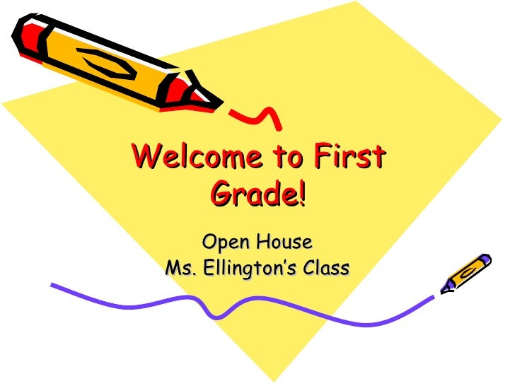Welcome to First Grade! Open House Ms. Ellington's Class