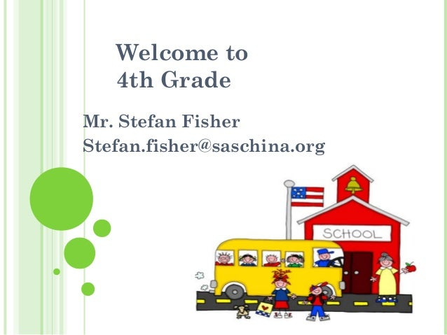 Welcome to 4th Grade Mr. Stefan Fisher Stefan.fisher@saschina.org