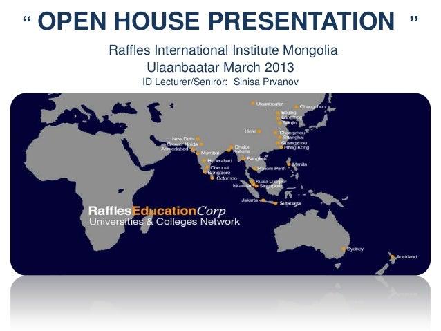 """ OPEN HOUSE PRESENTATION "" Raffles International Institute Mongolia Ulaanbaatar March 2013 ID Lecturer/Seniror: Sinisa Pr..."