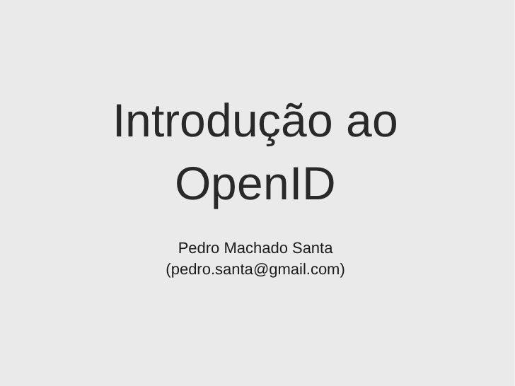 Introdução ao OpenID Pedro Machado Santa (pedro.santa@gmail.com)