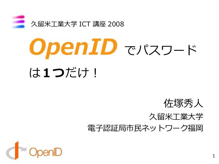 久留米工業大学 ICT 講座 2008    OpenID でパスワード は1つだけ!                        佐塚秀人                    久留米工業大学            電子認証局市民ネットワー...