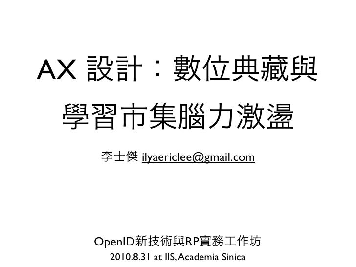 AX                ilyaericlee@gmail.com          OpenID              RP        2010.8.31 at IIS, Academia Sinica