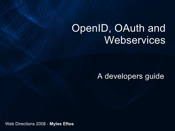 OpenID, OAuth and Webservices A developers guide Web Directions 2008 -  Myles Eftos