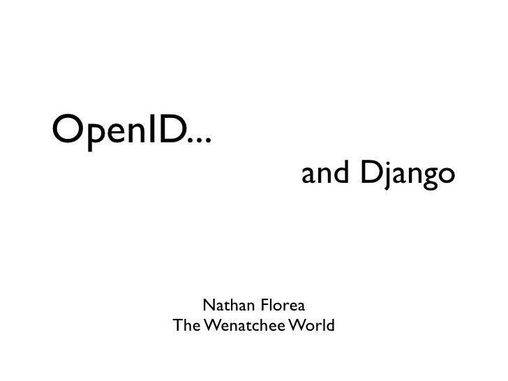 OpenID... and Django and Django <ul><li>Nathan Florea </li></ul><ul><li>The Wenatchee World </li></ul>