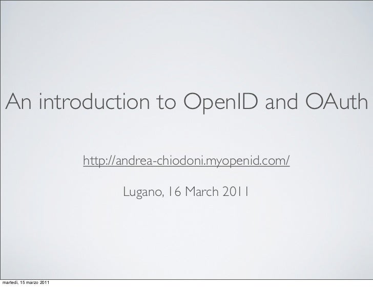 An introduction to OpenID and OAuth                         http://andrea-chiodoni.myopenid.com/                          ...