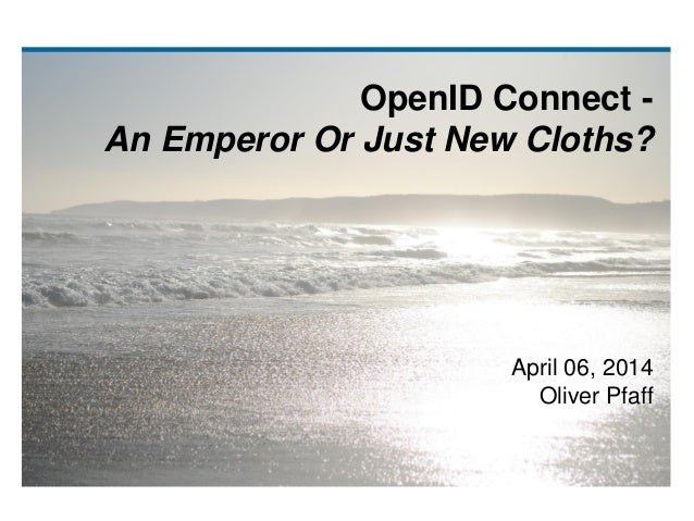 OpenID Connect - An Emperor Or Just New Cloths? April 06, 2014 Oliver Pfaff