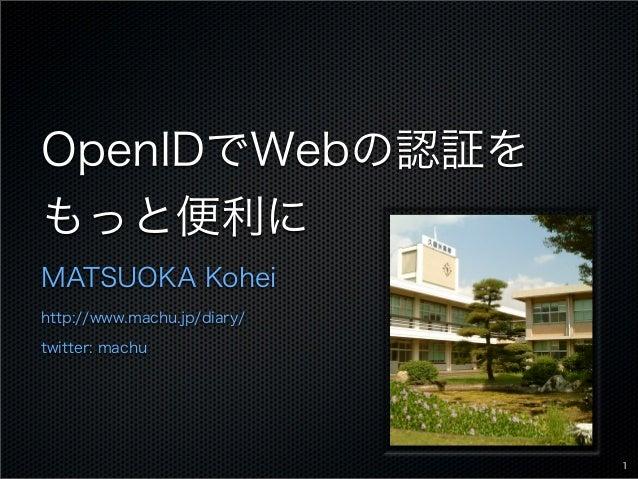OpenIDでWebの認証を もっと便利に MATSUOKA Kohei http://www.machu.jp/diary/ twitter: machu 1