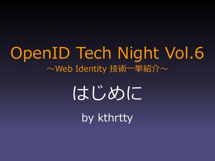 OpenID Tech Night Vol.6     ~Web Identity 技術一挙紹介~           はじめに           by kthrtty