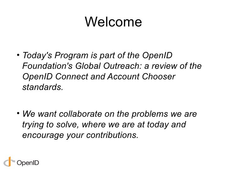 Welcome• Todays Program is part of the OpenID  Foundations Global Outreach: a review of the  OpenID Connect and Account Ch...