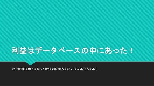 利益はデータベースの中にあった! by Infiniteloop Masaru Yamagishi at OpenIL vol.2 2014/06/20