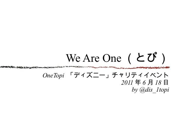 We Are One (とぴ) <ul><li>OneTopi  「ディズニー」チャリティイベント </li></ul><ul><li>2011 年 6 月 18 日 </li></ul><ul><li>by @dis_1topi </li><...