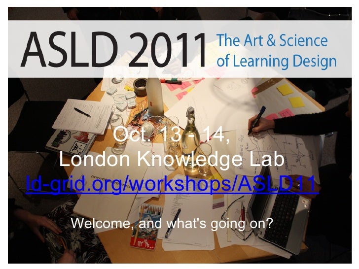 Oct. 13 - 14,    London Knowledge Labld-grid.org/workshops/ASLD11    Welcome, and whats going on?