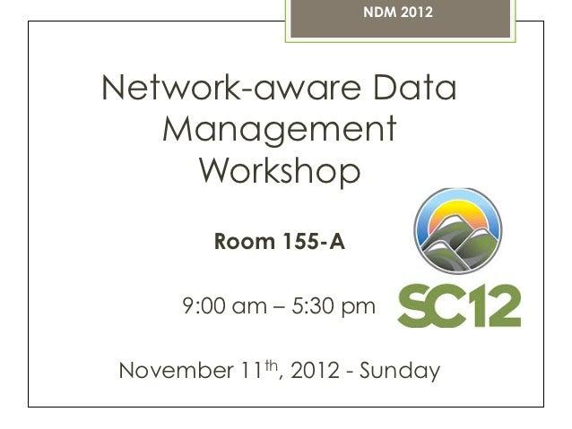 NDM 2012Network-aware Data   Management    Workshop        Room 155-A     9:00 am – 5:30 pmNovember 11th, 2012 - Sunday
