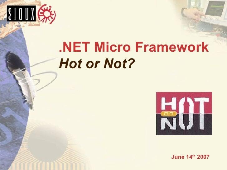 .NET Micro Framework Hot or Not? <ul><ul><ul><li>June 14 th  2007 </li></ul></ul></ul>