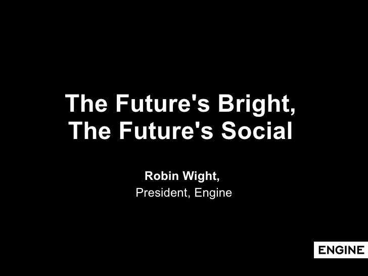 The Future's Bright,  The Future's Social   Robin Wight,  President, Engine