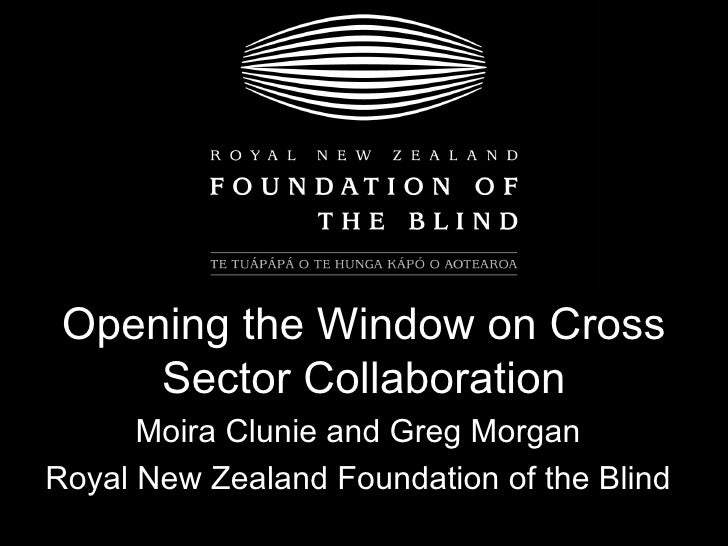 Opening the Window on Cross Sector Collaboration Moira Clunie and Greg Morgan Royal New Zealand Foundation of the Blind