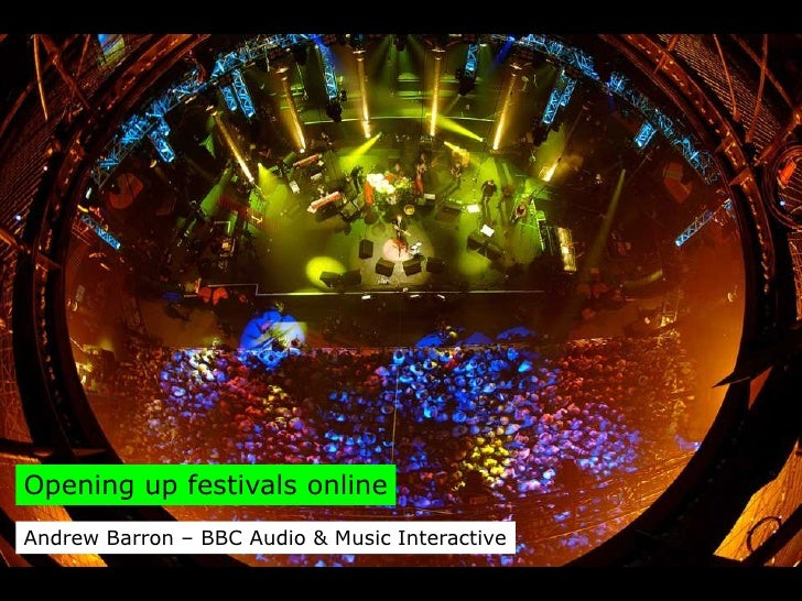 Opening up festivals online Andrew Barron – BBC Audio & Music Interactive