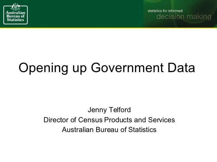 Opening up Government Data Jenny Telford Director of Census Products and Services Australian Bureau of Statistics