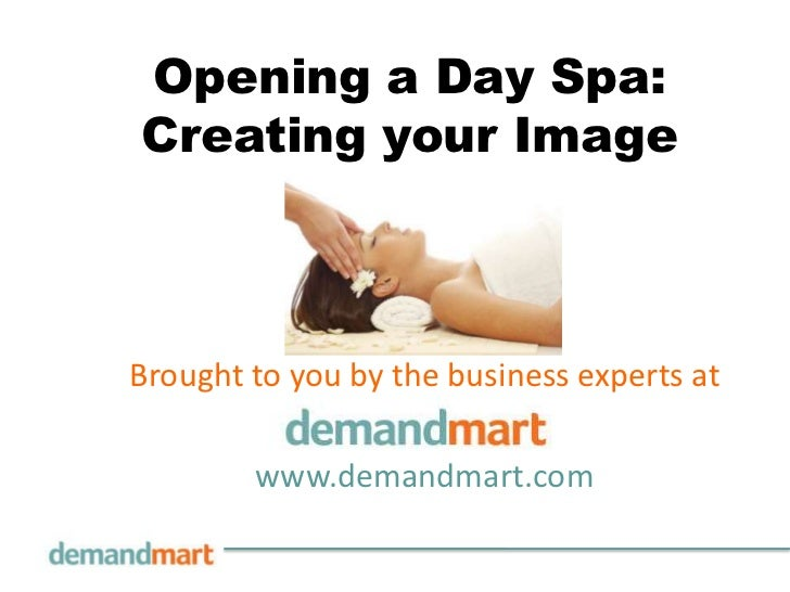 Opening a Day Spa: Creating your Image<br />Brought to you by the business experts at       <br />www.demandmart.com<br />