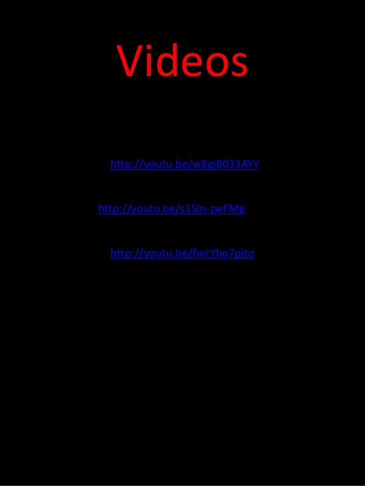 Videos  http://youtu.be/w8giB033AYYhttp://youtu.be/s1SIn-zwFMg  http://youtu.be/fwcYbo7pjto
