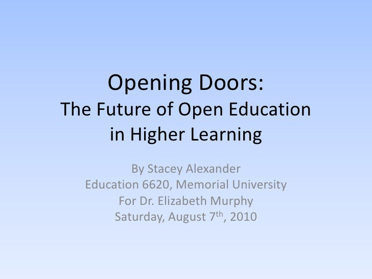 Opening Doors:The Future of Open Education in Higher Learning<br />By Stacey Alexander<br />Education 6620, Memorial Unive...