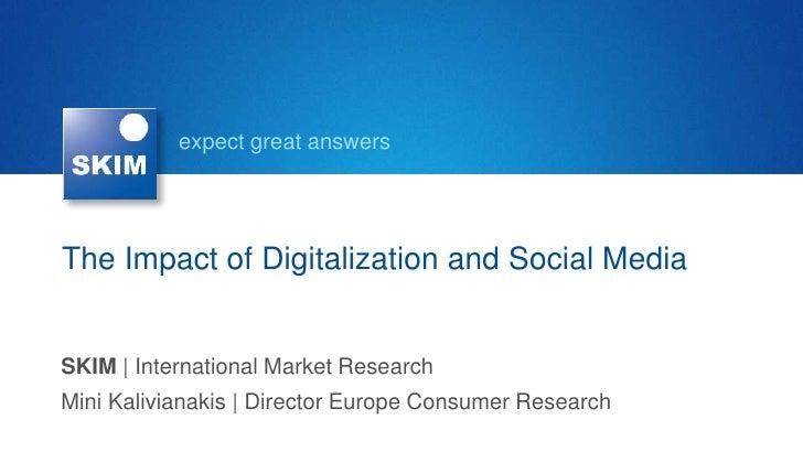 expect great answersThe Impact of Digitalization and Social MediaSKIM | International Market ResearchMini Kalivianakis | D...
