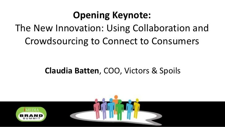 Opening Keynote: The New Innovation: Using Collaboration and Crowdsourcing to Connect to Consumers Claudia Batten , COO, V...