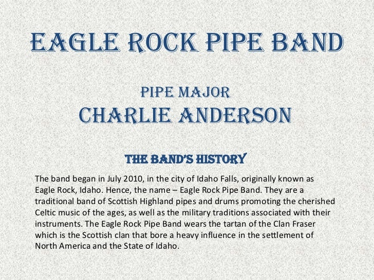 Eagle Rock Pipe Band<br />Pipe Major<br />Charlie Anderson<br />The Band's History<br />The band began in July 2010, in th...