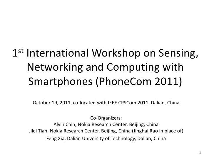 1st International Workshop on Sensing,    Networking and Computing with     Smartphones (PhoneCom 2011)    October 19, 201...