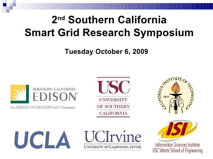 2 nd  Southern California Smart Grid Research Symposium <ul><li>Tuesday October 6, 2009 </li></ul>