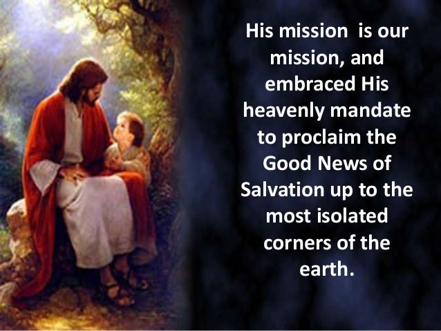 His mission is ourmission, andembraced Hisheavenly mandateto proclaim theGood News ofSalvation up to themost isolatedcorne...