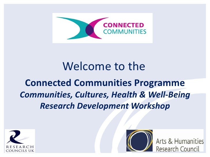 Welcome to the Connected Communities ProgrammeCommunities, Cultures, Health & Well-Being   Research Development Workshop