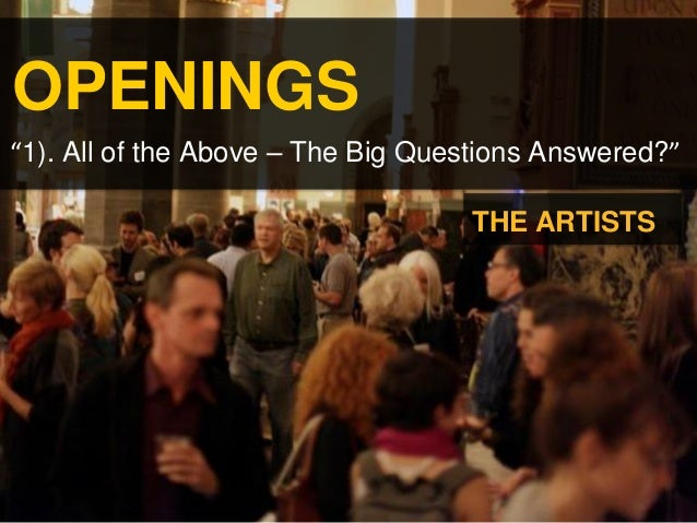 "OPENINGS ""1). All of the Above – The Big Questions Answered?"" THE ARTISTS"
