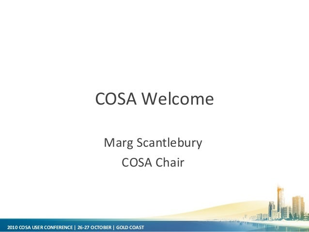2010 COSA USER CONFERENCE | 26-27 OCTOBER | GOLD COAST COSA Welcome Marg Scantlebury COSA Chair
