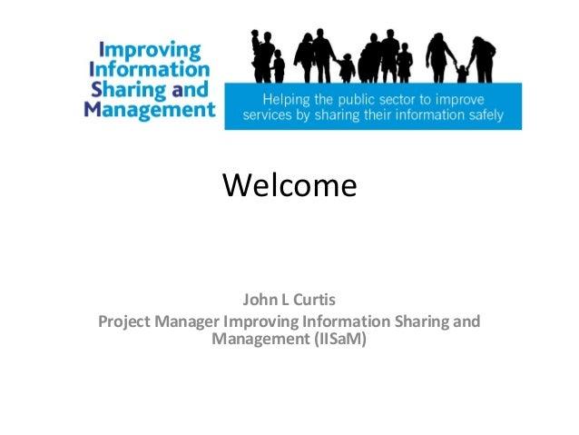 WelcomeJohn L CurtisProject Manager Improving Information Sharing andManagement (IISaM)