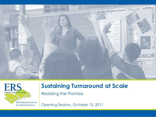 Rethinking Resources for Student Success Sustaining Turnaround at Scale Opening Session, October 13, 2011 Realizing the Pr...