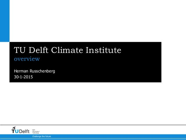 30-1-2015 Challenge the future Delft University of Technology TU Delft Climate Institute overview Herman Russchenberg